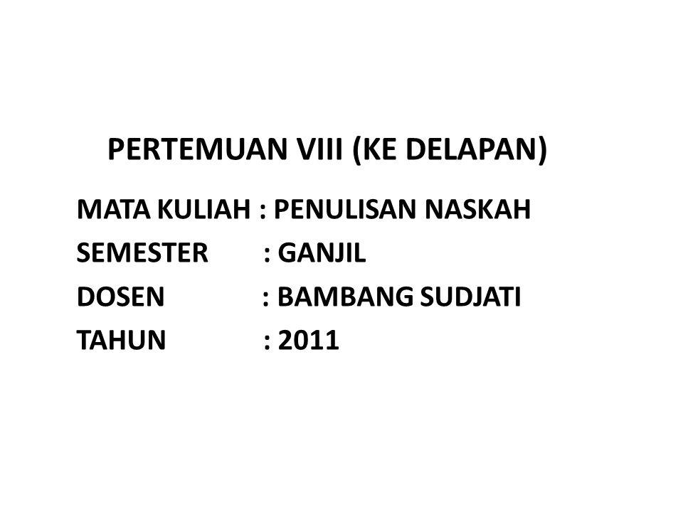 PERTEMUAN VIII (KE DELAPAN) MATA KULIAH : PENULISAN NASKAH SEMESTER : GANJIL DOSEN : BAMBANG SUDJATI TAHUN : 2011