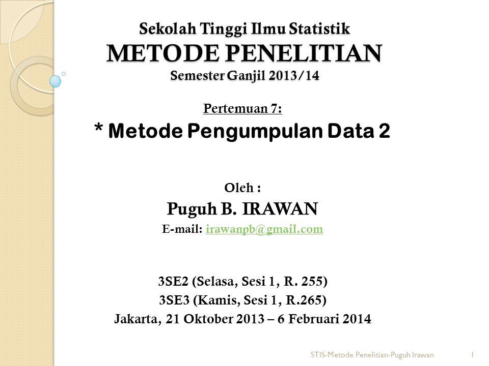 Sekolah Tinggi Ilmu Statistik METODE PENELITIAN Semester Ganjil 2013/14 Pertemuan 7: * Metode Pengumpulan Data 2 Oleh : Puguh B. IRAWAN E-mail: irawan