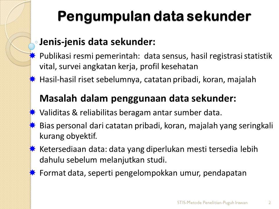 Pengumpulan data sekunder Jenis-jenis data sekunder:  Publikasi resmi pemerintah: data sensus, hasil registrasi statistik vital, survei angkatan kerja, profil kesehatan  Hasil-hasil riset sebelumnya, catatan pribadi, koran, majalah Masalah dalam penggunaan data sekunder:  Validitas & reliabilitas beragam antar sumber data.