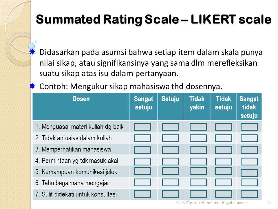Summated Rating Scale – LIKERT scale  Didasarkan pada asumsi bahwa setiap item dalam skala punya nilai sikap, atau signifikansinya yang sama dlm mere