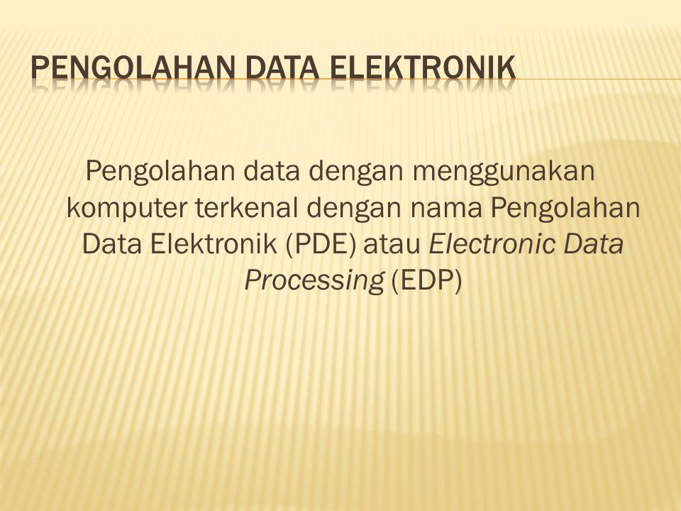 Pengolahan data dengan menggunakan komputer terkenal dengan nama Pengolahan Data Elektronik (PDE) atau Electronic Data Processing (EDP)