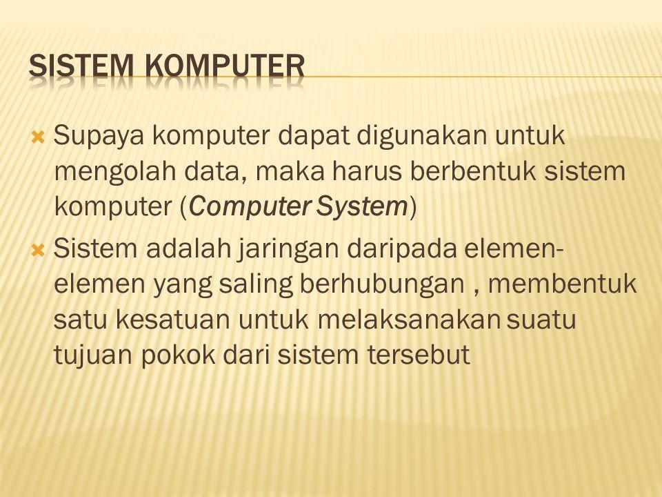  Supaya komputer dapat digunakan untuk mengolah data, maka harus berbentuk sistem komputer (Computer System)  Sistem adalah jaringan daripada elemen- elemen yang saling berhubungan, membentuk satu kesatuan untuk melaksanakan suatu tujuan pokok dari sistem tersebut