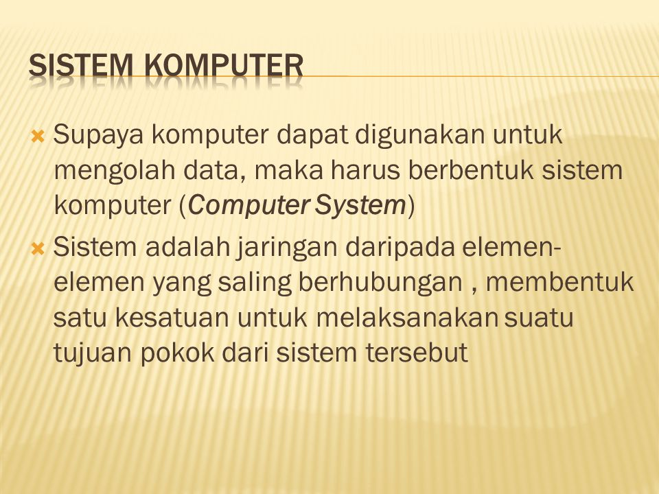  Supaya komputer dapat digunakan untuk mengolah data, maka harus berbentuk sistem komputer (Computer System)  Sistem adalah jaringan daripada elemen