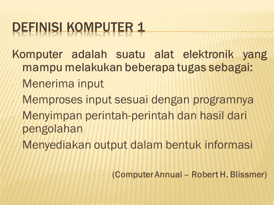 Komputer adalah suatu alat elektronik yang mampu melakukan beberapa tugas sebagai: - Menerima input - Memproses input sesuai dengan programnya - Menyi