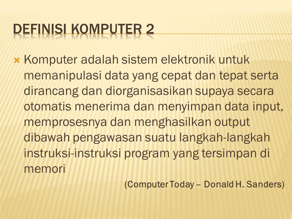  Komputer adalah sistem elektronik untuk memanipulasi data yang cepat dan tepat serta dirancang dan diorganisasikan supaya secara otomatis menerima d
