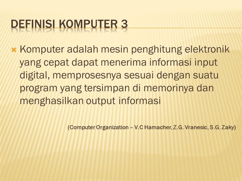  Komputer adalah mesin penghitung elektronik yang cepat dapat menerima informasi input digital, memprosesnya sesuai dengan suatu program yang tersimpan di memorinya dan menghasilkan output informasi (Computer Organization – V.C Hamacher, Z.G.