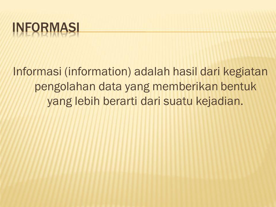 Informasi (information) adalah hasil dari kegiatan pengolahan data yang memberikan bentuk yang lebih berarti dari suatu kejadian.