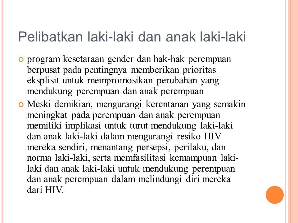 Pelibatkan laki-laki dan anak laki-laki program kesetaraan gender dan hak-hak perempuan berpusat pada pentingnya memberikan prioritas eksplisit untuk mempromosikan perubahan yang mendukung perempuan dan anak perempuan Meski demikian, mengurangi kerentanan yang semakin meningkat pada perempuan dan anak perempuan memiliki implikasi untuk turut mendukung laki-laki dan anak laki-laki dalam mengurangi resiko HIV mereka sendiri, menantang persepsi, perilaku, dan norma laki-laki, serta memfasilitasi kemampuan laki- laki dan anak laki-laki untuk mendukung perempuan dan anak perempuan dalam melindungi diri mereka dari HIV.