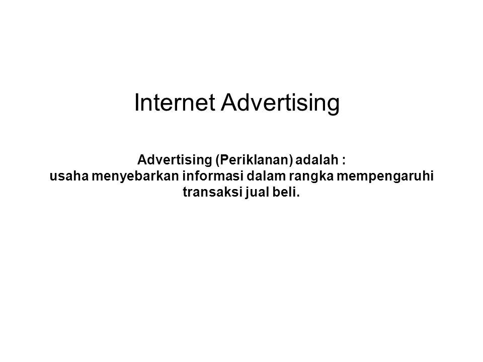 Internet Advertising Advertising (Periklanan) adalah : usaha menyebarkan informasi dalam rangka mempengaruhi transaksi jual beli.