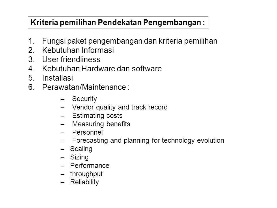 1.Fungsi paket pengembangan dan kriteria pemilihan 2.Kebutuhan Informasi 3.User friendliness 4.Kebutuhan Hardware dan software 5.Installasi 6.Perawatan/Maintenance : – Security – Vendor quality and track record – Estimating costs – Measuring benefits – Personnel – Forecasting and planning for technology evolution – Scaling – Sizing – Performance – throughput – Reliability Kriteria pemilihan Pendekatan Pengembangan :