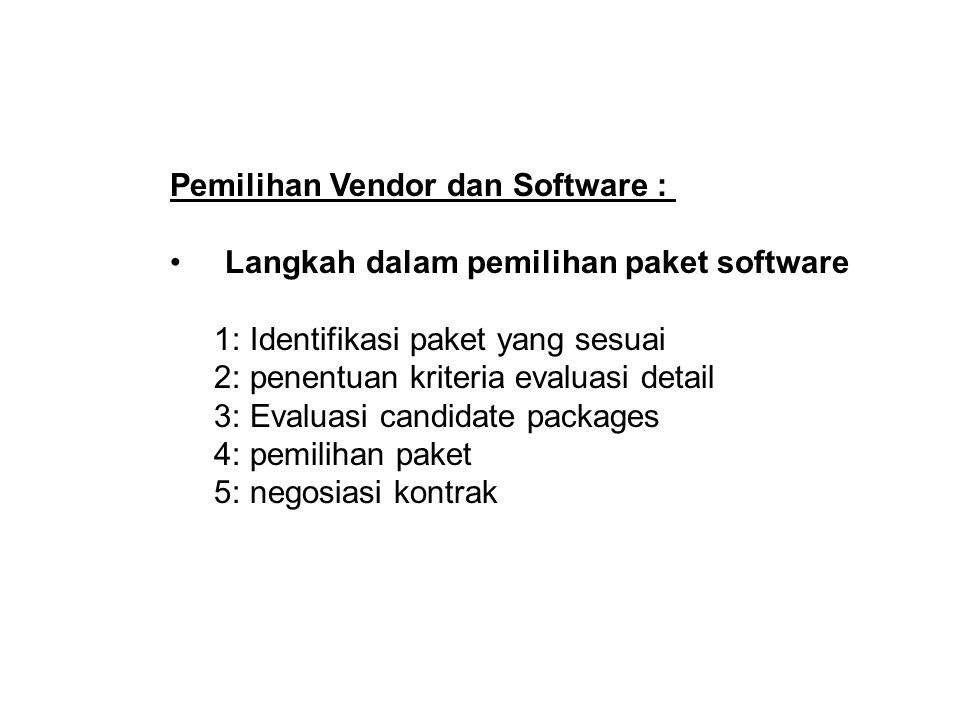 Pemilihan Vendor dan Software : Langkah dalam pemilihan paket software 1: Identifikasi paket yang sesuai 2: penentuan kriteria evaluasi detail 3: Evaluasi candidate packages 4: pemilihan paket 5: negosiasi kontrak