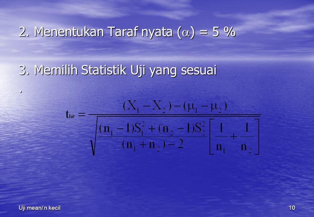 Uji mean/ n kecil10 2. Menentukan Taraf nyata (  ) = 5 % 3. Memilih Statistik Uji yang sesuai.