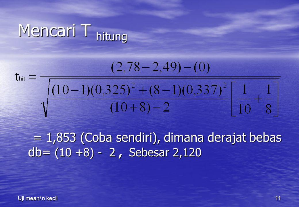 Uji mean/ n kecil11 Mencari T hitung = 1,853 (Coba sendiri), dimana derajat bebas db= (10 +8) - 2, Sebesar 2,120 = 1,853 (Coba sendiri), dimana deraja