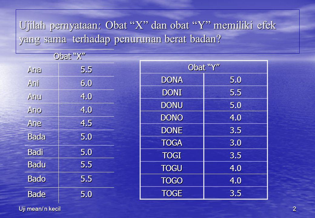 """Uji mean/ n kecil2 Ujilah pernyataan: Obat """"X"""" dan obat """"Y"""" memiliki efek yang sama terhadap penurunan berat badan? Obat """"X"""" Ana5.5 Ani6.0 Anu4.0 Ano4"""