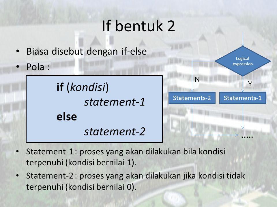 If bentuk 2 Biasa disebut dengan if-else Pola : Statement-1 : proses yang akan dilakukan bila kondisi terpenuhi (kondisi bernilai 1). Statement-2 : pr