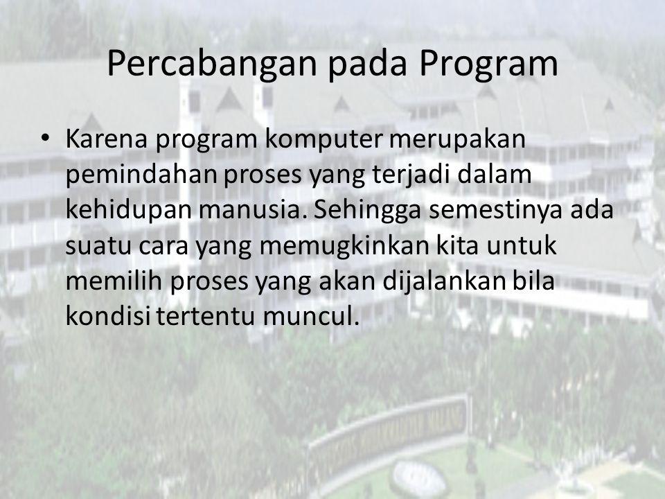 Percabangan pada Program Karena program komputer merupakan pemindahan proses yang terjadi dalam kehidupan manusia. Sehingga semestinya ada suatu cara