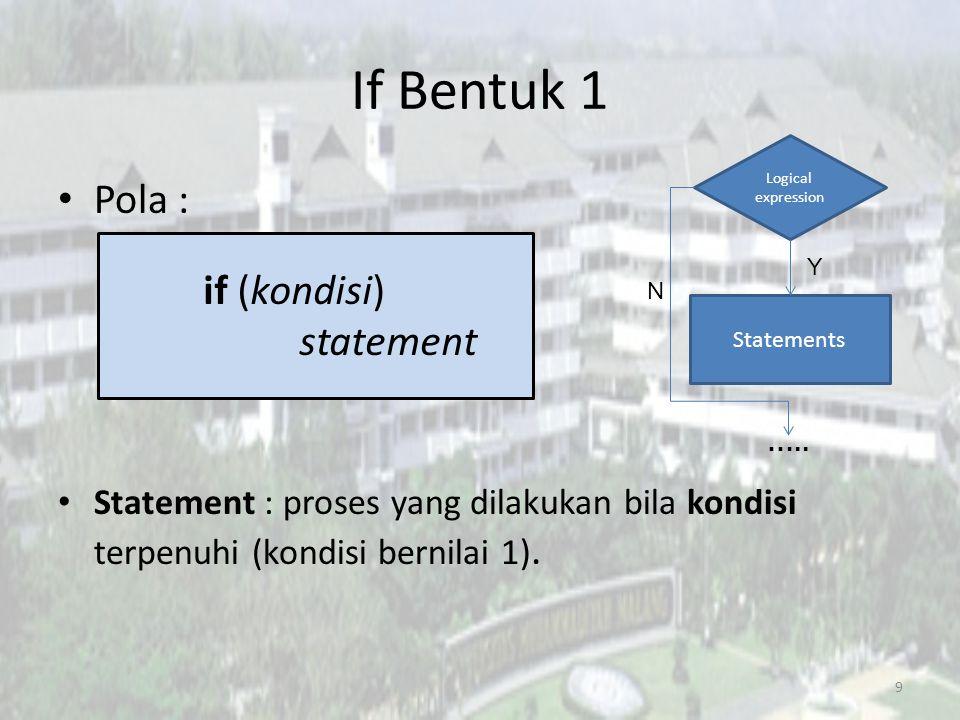 If Bentuk 1 Pola : Statement : proses yang dilakukan bila kondisi terpenuhi (kondisi bernilai 1). 9 if (kondisi) statement Logical expression Statemen