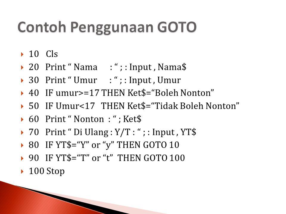  10Cls  20 Print Nama : ; : Input, Nama$  30 Print Umur : ; : Input, Umur  40 IF umur>=17 THEN Ket$= Boleh Nonton  50 IF Umur<17 THEN Ket$= Tidak Boleh Nonton  60 Print Nonton : ; Ket$  70 Print Di Ulang : Y/T : ; : Input, YT$  80 IF YT$= Y or y THEN GOTO 10  90 IF YT$= T or t THEN GOTO 100  100 Stop