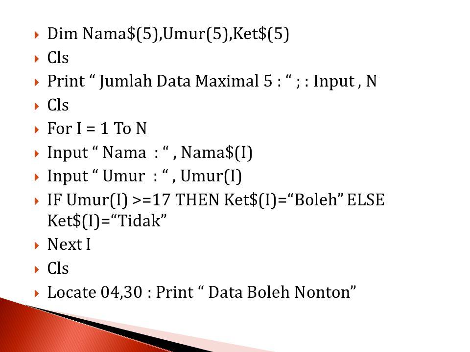  Dim Nama$(5),Umur(5),Ket$(5)  Cls  Print Jumlah Data Maximal 5 : ; : Input, N  Cls  For I = 1 To N  Input Nama : , Nama$(I)  Input Umur : , Umur(I)  IF Umur(I) >=17 THEN Ket$(I)= Boleh ELSE Ket$(I)= Tidak  Next I  Cls  Locate 04,30 : Print Data Boleh Nonton