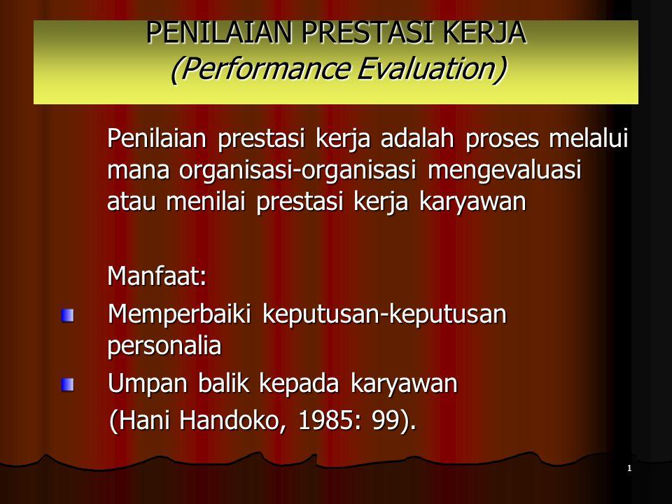 1 PENILAIAN PRESTASI KERJA (Performance Evaluation) Penilaian prestasi kerja adalah proses melalui mana organisasi-organisasi mengevaluasi atau menilai prestasi kerja karyawan Manfaat: Memperbaiki keputusan-keputusan personalia Umpan balik kepada karyawan (Hani Handoko, 1985: 99).