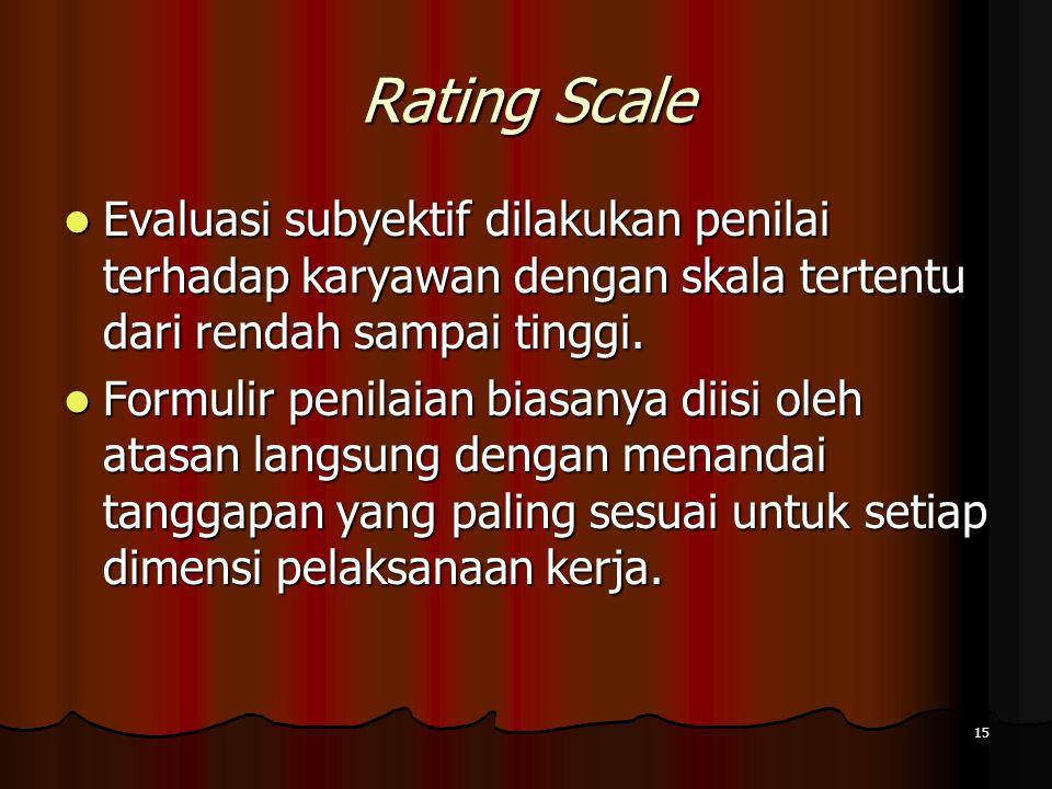 15 Rating Scale Evaluasi subyektif dilakukan penilai terhadap karyawan dengan skala tertentu dari rendah sampai tinggi. Evaluasi subyektif dilakukan p