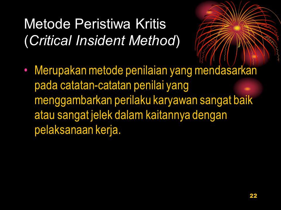 22 Metode Peristiwa Kritis (Critical Insident Method) Merupakan metode penilaian yang mendasarkan pada catatan-catatan penilai yang menggambarkan perilaku karyawan sangat baik atau sangat jelek dalam kaitannya dengan pelaksanaan kerja.