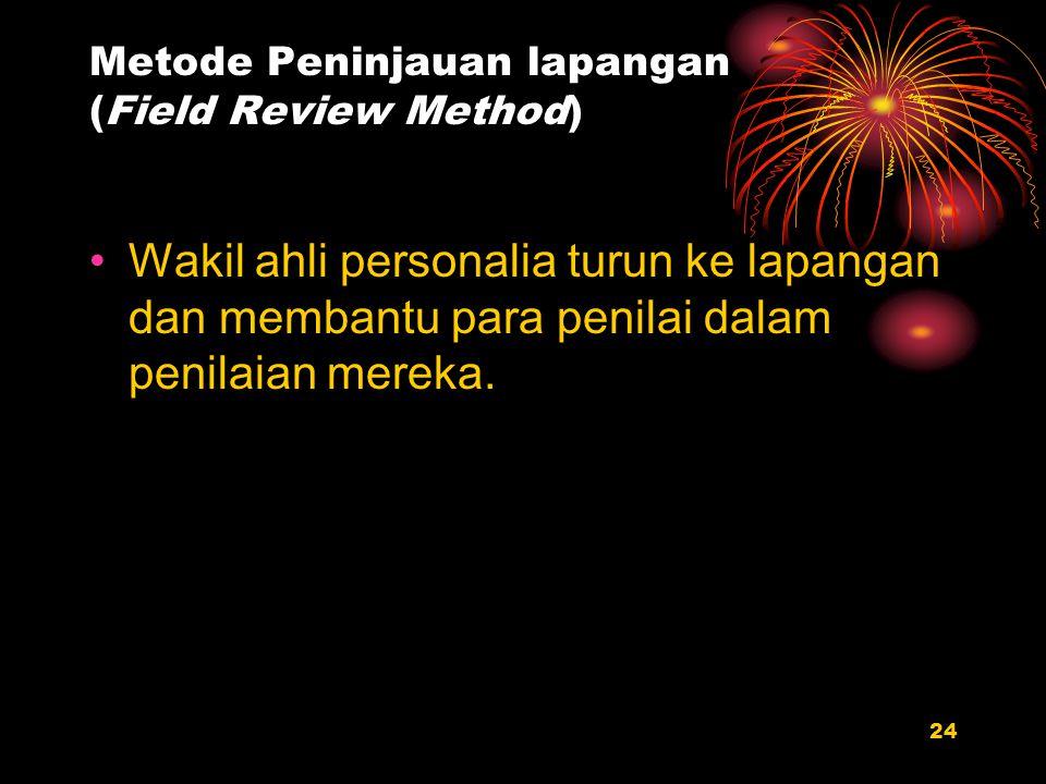 24 Metode Peninjauan lapangan (Field Review Method) Wakil ahli personalia turun ke lapangan dan membantu para penilai dalam penilaian mereka.