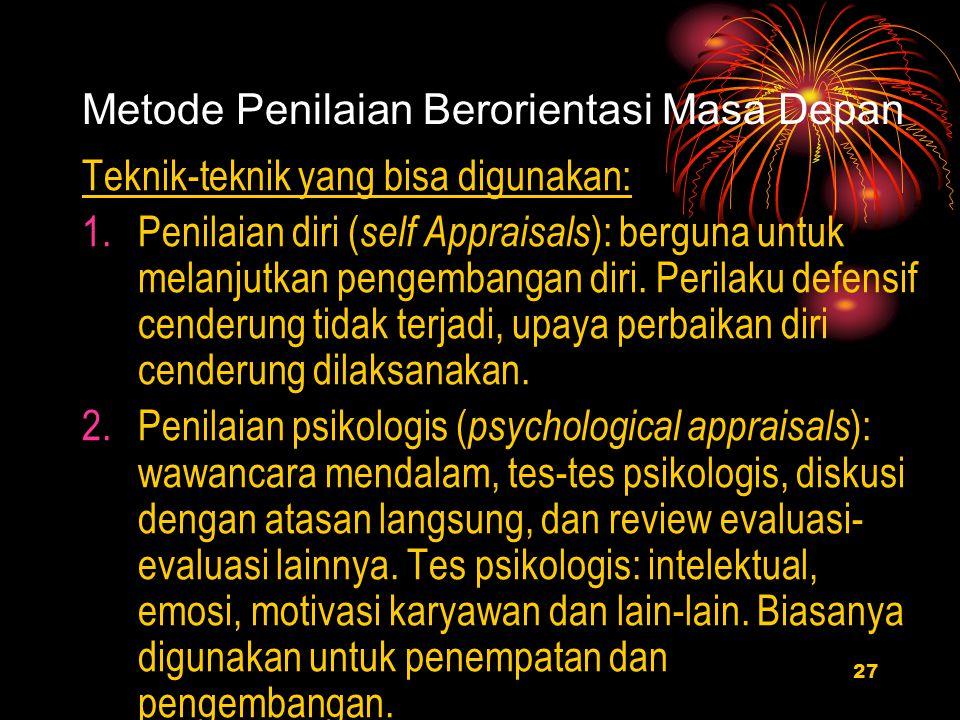 27 Metode Penilaian Berorientasi Masa Depan Teknik-teknik yang bisa digunakan: 1.Penilaian diri ( self Appraisals ): berguna untuk melanjutkan pengembangan diri.