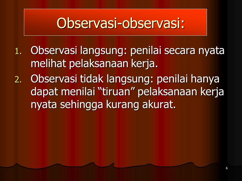 6 Observasi-observasi: 1. Observasi langsung: penilai secara nyata melihat pelaksanaan kerja. 2. Observasi tidak langsung: penilai hanya dapat menilai