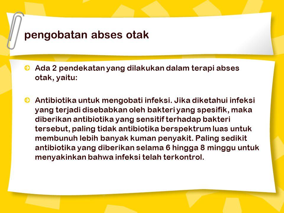 pengobatan abses otak Ada 2 pendekatan yang dilakukan dalam terapi abses otak, yaitu: Antibiotika untuk mengobati infeksi. Jika diketahui infeksi yang