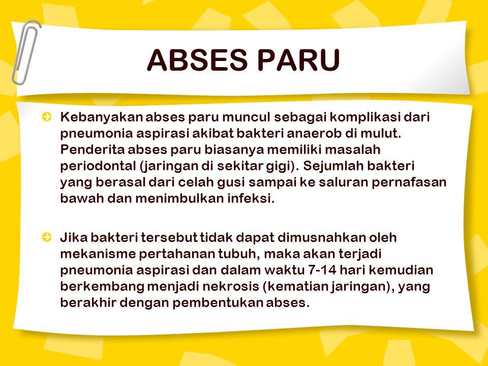 ABSES PARU Kebanyakan abses paru muncul sebagai komplikasi dari pneumonia aspirasi akibat bakteri anaerob di mulut. Penderita abses paru biasanya memi