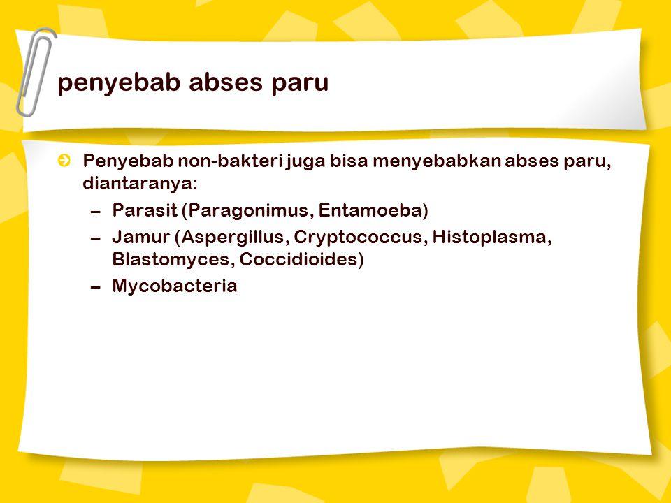 penyebab abses paru Penyebab non-bakteri juga bisa menyebabkan abses paru, diantaranya: –Parasit (Paragonimus, Entamoeba) –Jamur (Aspergillus, Cryptococcus, Histoplasma, Blastomyces, Coccidioides) –Mycobacteria