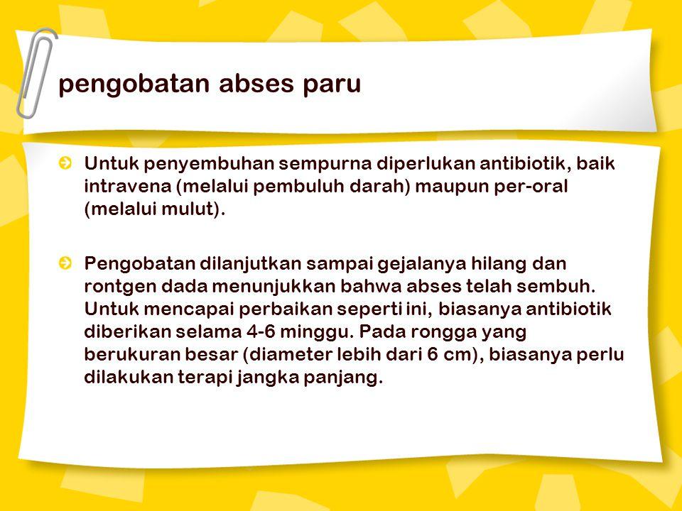 pengobatan abses paru Untuk penyembuhan sempurna diperlukan antibiotik, baik intravena (melalui pembuluh darah) maupun per-oral (melalui mulut). Pengo