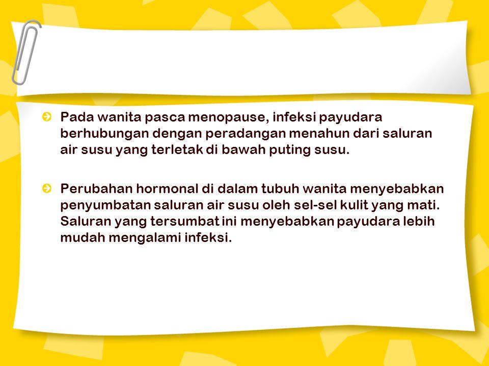 Pada wanita pasca menopause, infeksi payudara berhubungan dengan peradangan menahun dari saluran air susu yang terletak di bawah puting susu. Perubaha