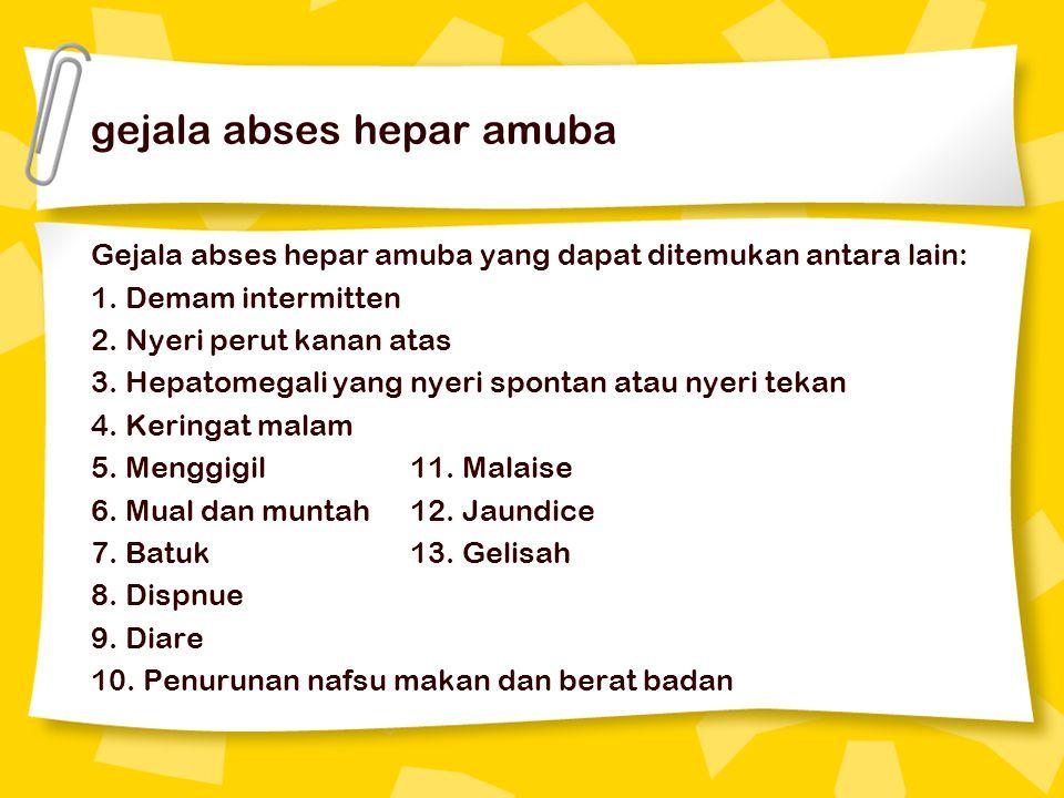 gejala abses hepar amuba Gejala abses hepar amuba yang dapat ditemukan antara lain: 1. Demam intermitten 2. Nyeri perut kanan atas 3. Hepatomegali yan