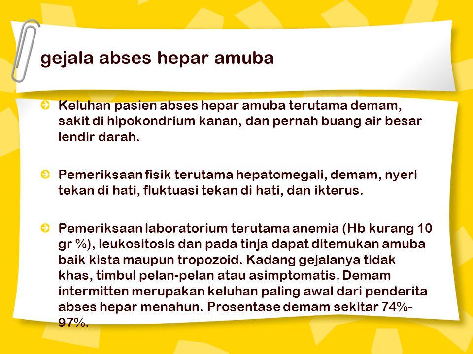 gejala abses hepar amuba Keluhan pasien abses hepar amuba terutama demam, sakit di hipokondrium kanan, dan pernah buang air besar lendir darah. Pemeri
