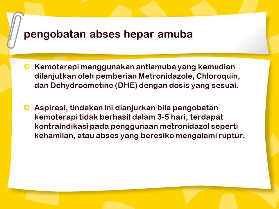 pengobatan abses hepar amuba Kemoterapi menggunakan antiamuba yang kemudian dilanjutkan oleh pemberian Metronidazole, Chloroquin, dan Dehydroemetine (