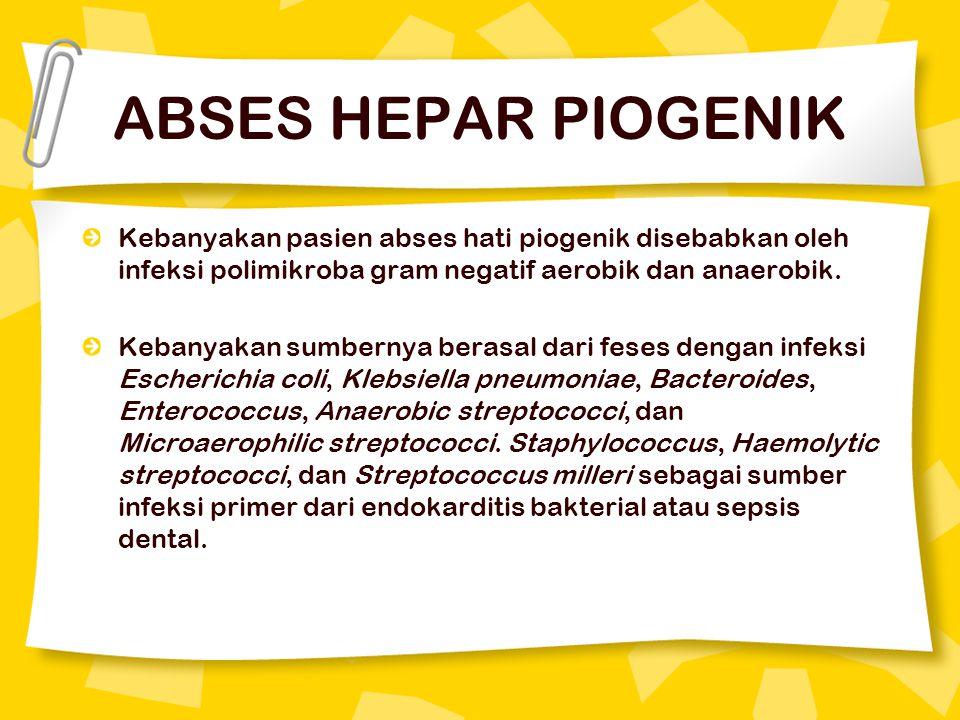 ABSES HEPAR PIOGENIK Kebanyakan pasien abses hati piogenik disebabkan oleh infeksi polimikroba gram negatif aerobik dan anaerobik. Kebanyakan sumberny