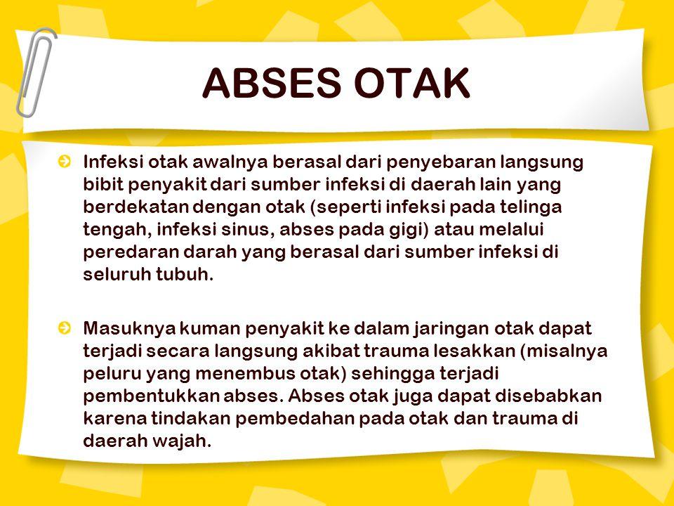 ABSES OTAK Infeksi otak awalnya berasal dari penyebaran langsung bibit penyakit dari sumber infeksi di daerah lain yang berdekatan dengan otak (seperti infeksi pada telinga tengah, infeksi sinus, abses pada gigi) atau melalui peredaran darah yang berasal dari sumber infeksi di seluruh tubuh.