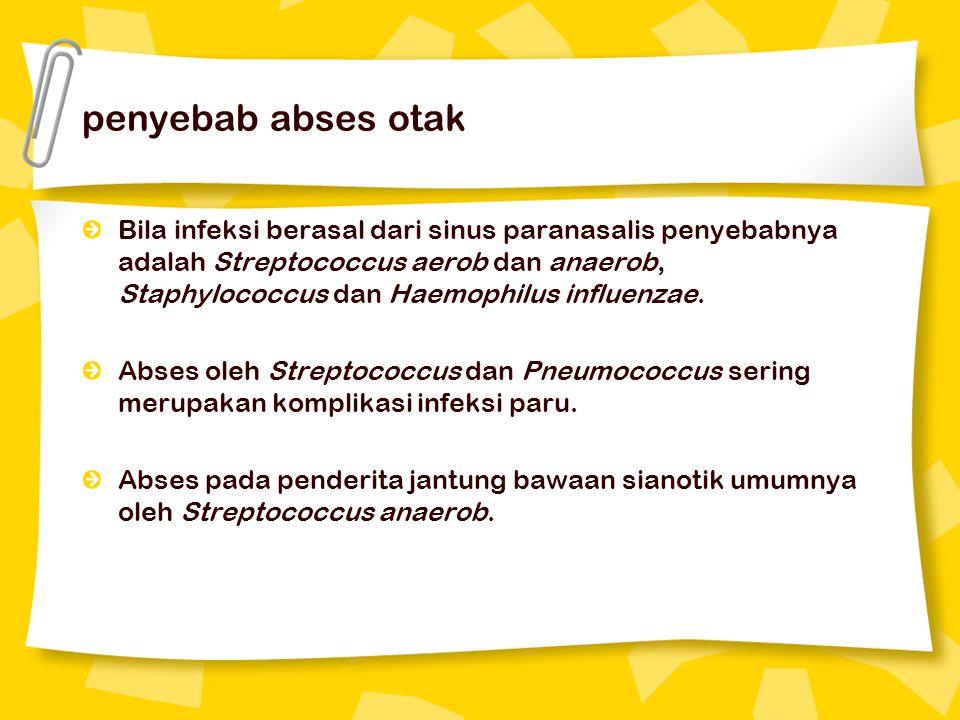 penyebab abses otak Bila infeksi berasal dari sinus paranasalis penyebabnya adalah Streptococcus aerob dan anaerob, Staphylococcus dan Haemophilus inf
