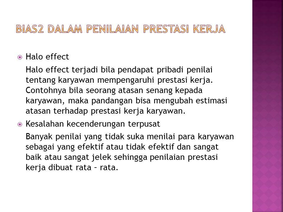  Halo effect Halo effect terjadi bila pendapat pribadi penilai tentang karyawan mempengaruhi prestasi kerja. Contohnya bila seorang atasan senang kep