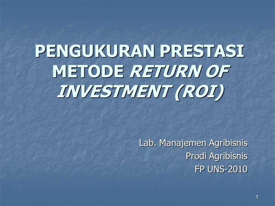 1 PENGUKURAN PRESTASI METODE RETURN OF INVESTMENT (ROI) Lab. Manajemen Agribisnis Prodi Agribisnis FP UNS-2010