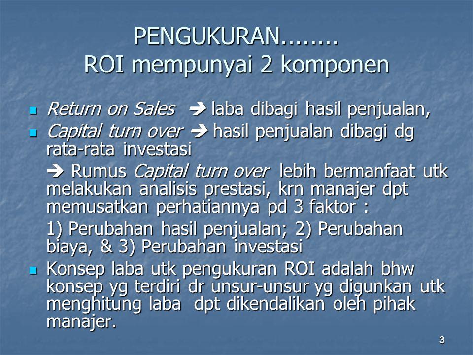 4 Example : 19X119X219X3 Hasil penjualan (a) 9.0009.4259.620,0 Biaya (b) 7.9208.2948.561,8 Laba (a)-(b) 1.0801.1311.058,2 Investasi (d) 6.0007.2507.400,0 Return on sales (c) : (a) = (e) 12,0%12,0%11,0% Capital turn over (a) : (d) = (f) 1,5%1,3%1,3% ROI (e) X (f) = (g) 18,0%15,6%14,3%