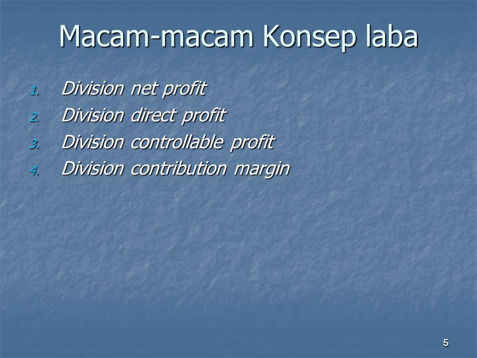 5 Macam-macam Konsep laba 1. Division net profit 2. Division direct profit 3. Division controllable profit 4. Division contribution margin