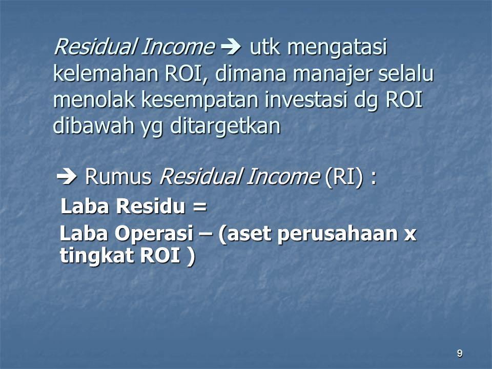 9 Residual Income  utk mengatasi kelemahan ROI, dimana manajer selalu menolak kesempatan investasi dg ROI dibawah yg ditargetkan  Rumus Residual Inc