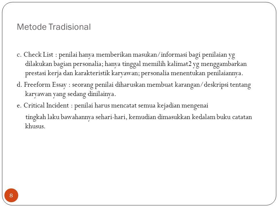Metode Tradisional 8 c. Check List : penilai hanya memberikan masukan/informasi bagi penilaian yg dilakukan bagian personalia; hanya tinggal memilih k