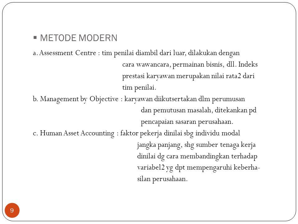  METODE MODERN 9 a. Assessment Centre : tim penilai diambil dari luar, dilakukan dengan cara wawancara, permainan bisnis, dll. Indeks prestasi karyaw