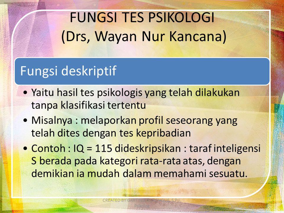 FUNGSI TES PSIKOLOGI (Drs, Wayan Nur Kancana) Fungsi deskriptif Yaitu hasil tes psikologis yang telah dilakukan tanpa klasifikasi tertentu Misalnya :