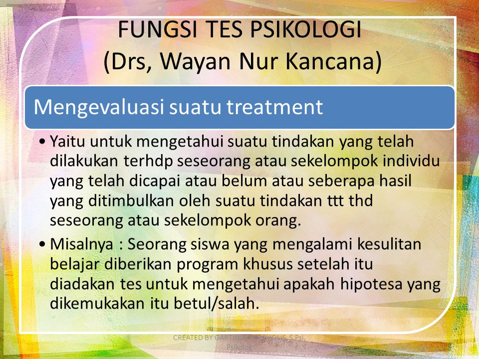 FUNGSI TES PSIKOLOGI (Drs, Wayan Nur Kancana) Mengevaluasi suatu treatment Yaitu untuk mengetahui suatu tindakan yang telah dilakukan terhdp seseorang
