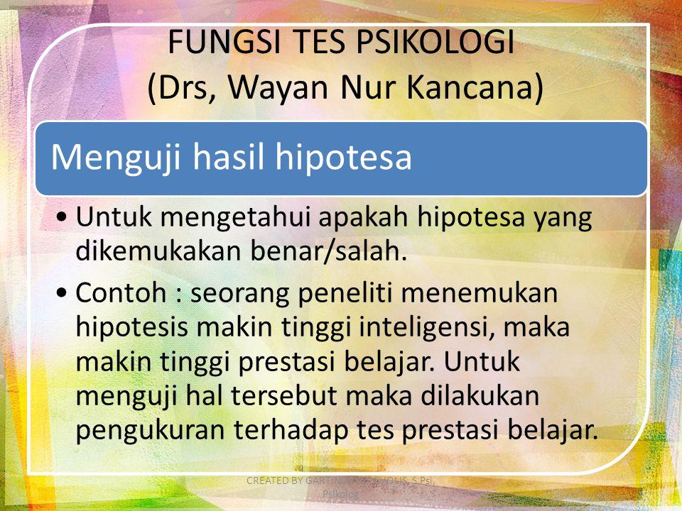 FUNGSI TES PSIKOLOGI (Drs, Wayan Nur Kancana) Menguji hasil hipotesa Untuk mengetahui apakah hipotesa yang dikemukakan benar/salah. Contoh : seorang p